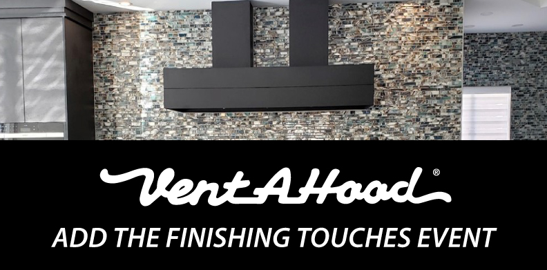 VENT-A-HOOD® ADD THE FINISHING TOUCHES EVENT